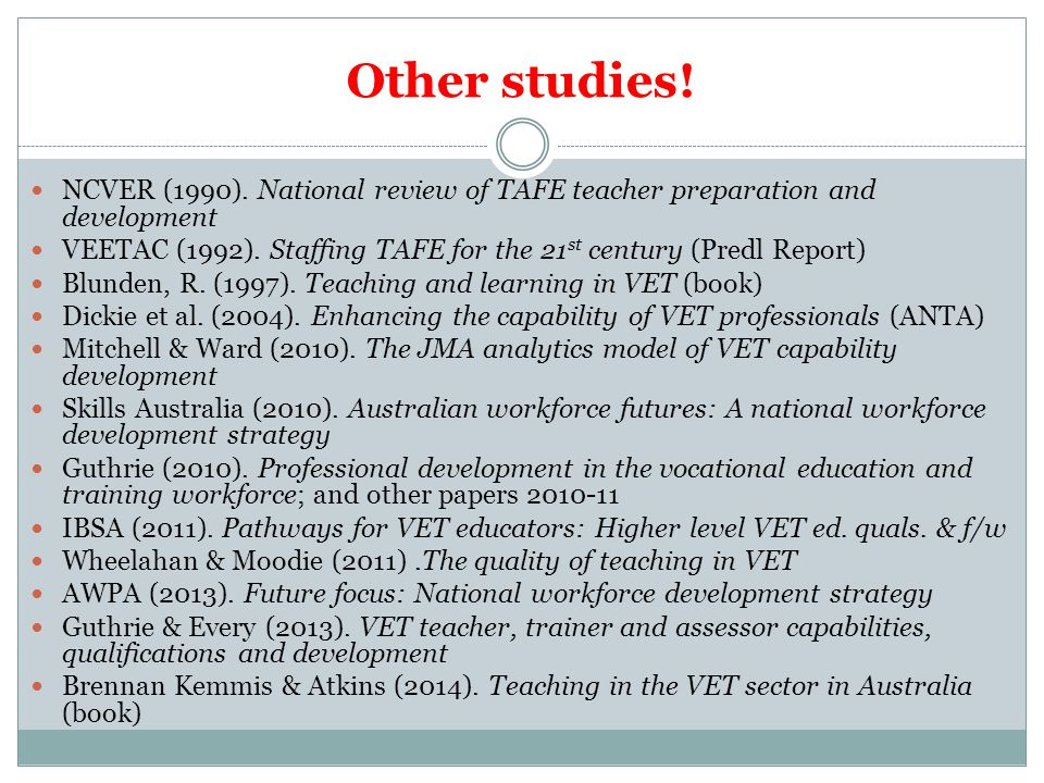 Other studies! NCVER (1990). National review of TAFE teacher preparation and development VEETAC (1992). Staffing TAFE for the 21 st century (Predl Rep