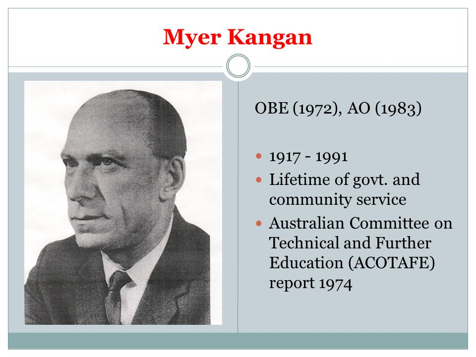 Myer Kangan OBE (1972), AO (1983) 1917 - 1991 Lifetime of govt. and community service Australian Committee on Technical and Further Education (ACOTAFE