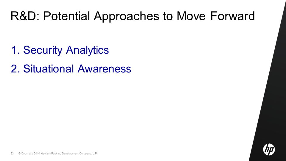© Copyright 2010 Hewlett-Packard Development Company, L.P. 23 R&D: Potential Approaches to Move Forward 1. Security Analytics 2. Situational Awareness