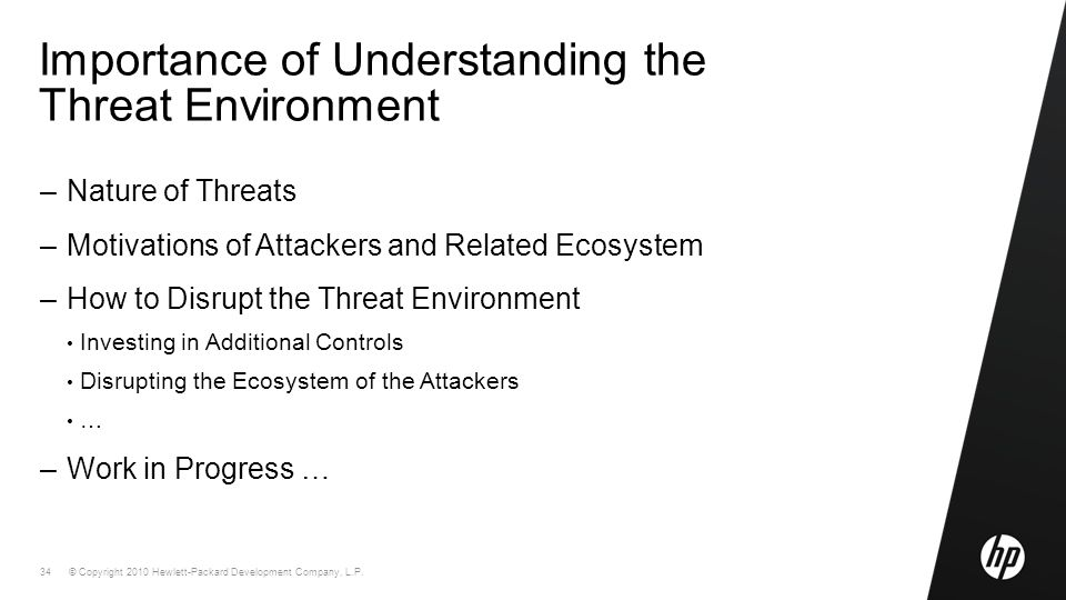 © Copyright 2010 Hewlett-Packard Development Company, L.P. 34 Importance of Understanding the Threat Environment –Nature of Threats –Motivations of At