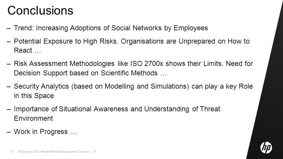 © Copyright 2010 Hewlett-Packard Development Company, L.P. 37 Conclusions –Trend: Increasing Adoptions of Social Networks by Employees –Potential Expo