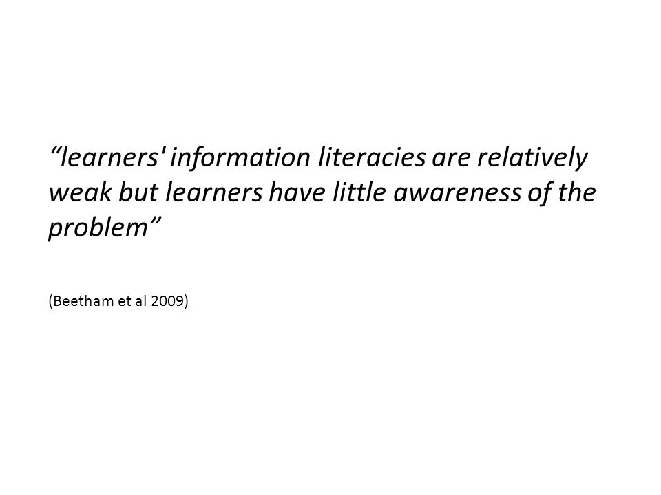 learners information literacies are relatively weak but learners have little awareness of the problem (Beetham et al 2009)