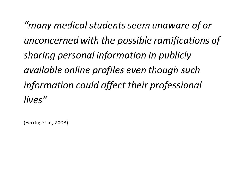 many medical students seem unaware of or unconcerned with the possible ramifications of sharing personal information in publicly available online profiles even though such information could affect their professional lives (Ferdig et al, 2008)