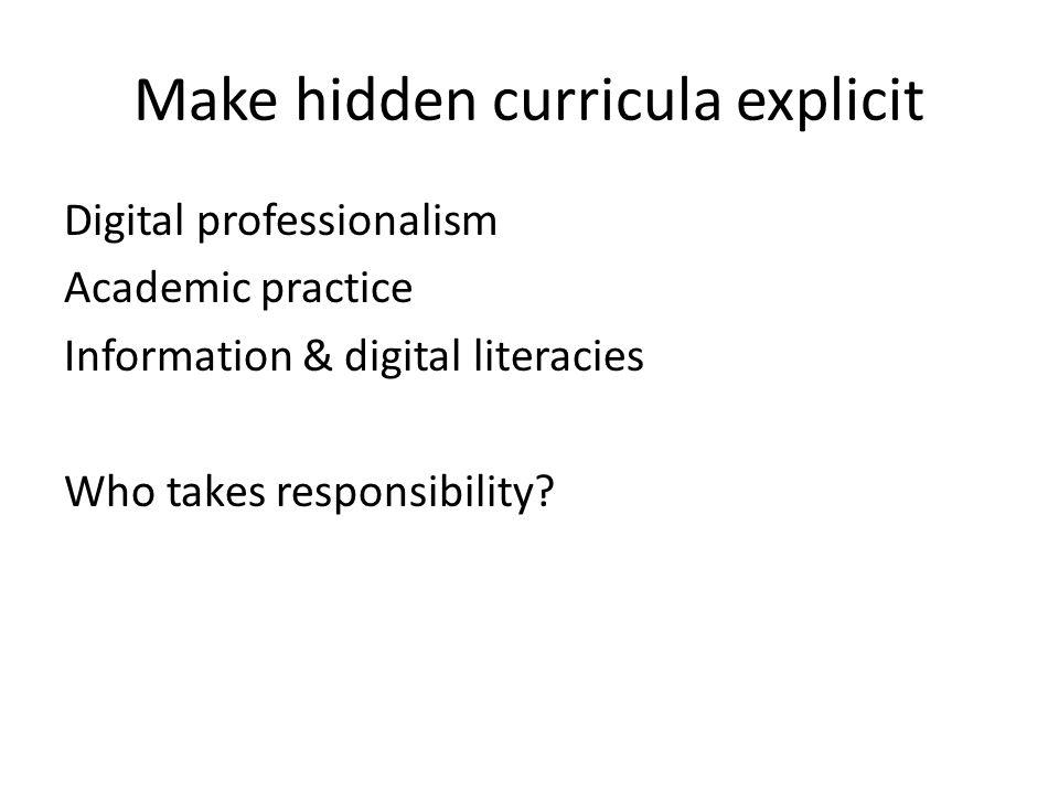 Make hidden curricula explicit Digital professionalism Academic practice Information & digital literacies Who takes responsibility