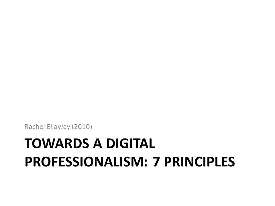 TOWARDS A DIGITAL PROFESSIONALISM: 7 PRINCIPLES Rachel Ellaway (2010)
