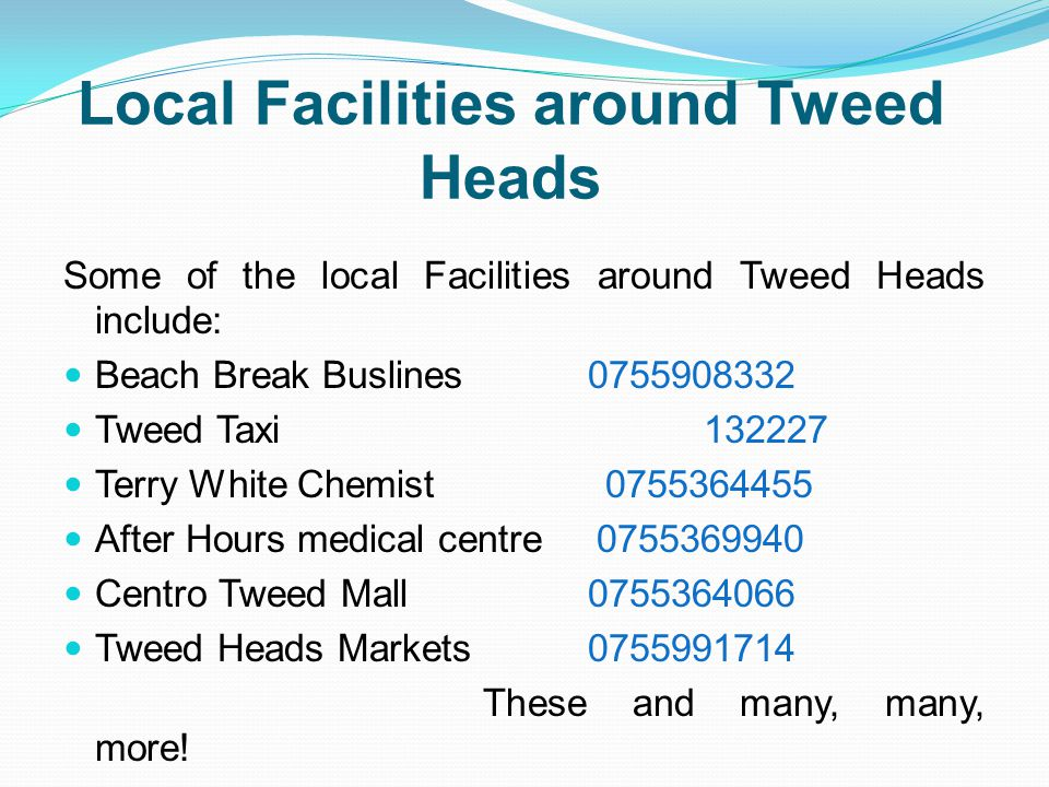 Local Facilities around Tweed Heads Some of the local Facilities around Tweed Heads include: Beach Break Buslines 0755908332 Tweed Taxi 132227 Terry White Chemist 0755364455 After Hours medical centre 0755369940 Centro Tweed Mall 0755364066 Tweed Heads Markets 0755991714 These and many, many, more!