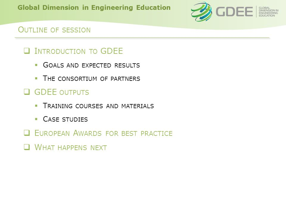 Global Dimension in Engineering Education GDEE G OALS  GOAL To increase the awareness, critical understanding, and attitudinal values of students in technical universities related to Global Dimension issues and their relationship with technology  Specific Objectives ─ To improve the competences of academic staff in order to introduce GD as cross-cutting issue in the curricula of technical universities ─ To create a network of academics for promoting the integration of SHD into technology studies ─ To facilitate the connection between theoretical knowledge (lecturers and students from universities) with practice (through NGOs)