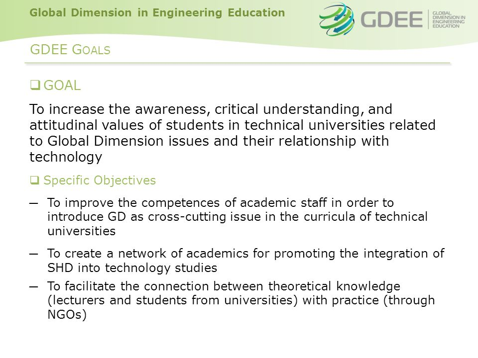 Global Dimension in Engineering Education GDEE G OALS  GOAL To increase the awareness, critical understanding, and attitudinal values of students in technical universities related to Global Dimension issues and their relationship with technology  Specific Objectives ─ To improve the competences of academic staff in order to introduce GD as cross-cutting issue in the curricula of technical universities ─ To create a network of academics for promoting the integration of SHD into technology studies ─ To facilitate the connection between theoretical knowledge (lecturers and students from universities) with practice (through NGOs)