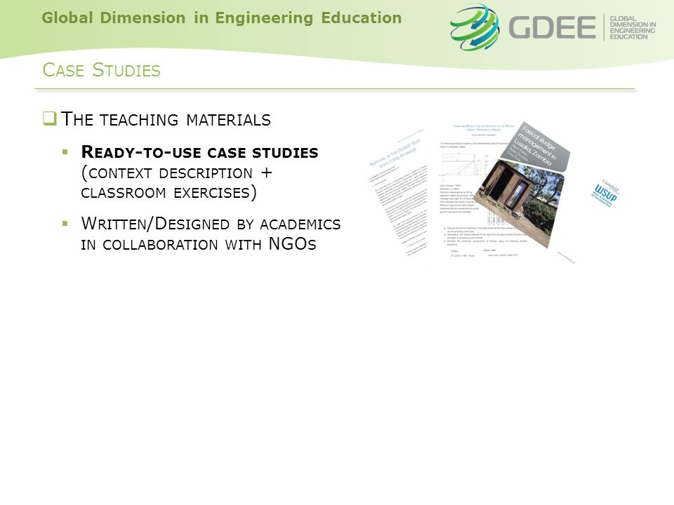 Global Dimension in Engineering Education C ASE S TUDIES  T HE TEACHING MATERIALS  R EADY - TO - USE CASE STUDIES ( CONTEXT DESCRIPTION + CLASSROOM EXERCISES )  W RITTEN /D ESIGNED BY ACADEMICS IN COLLABORATION WITH NGO S