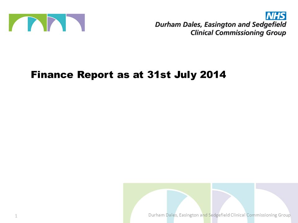 Finance Report as at 31st July 2014 Durham Dales, Easington and Sedgefield Clinical Commissioning Group 1