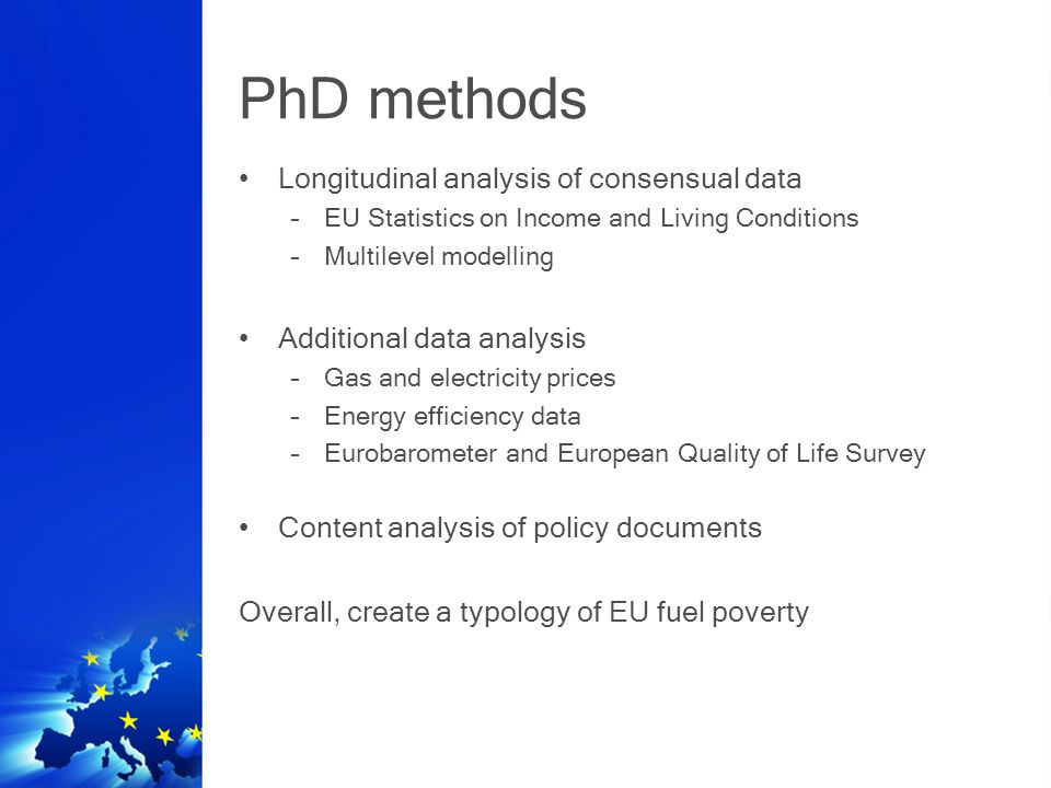 PhD methods Longitudinal analysis of consensual data –EU Statistics on Income and Living Conditions –Multilevel modelling Additional data analysis –Gas and electricity prices –Energy efficiency data –Eurobarometer and European Quality of Life Survey Content analysis of policy documents Overall, create a typology of EU fuel poverty