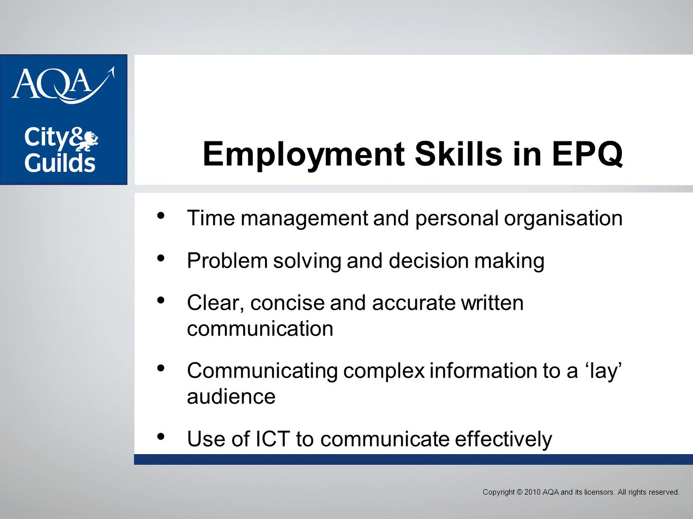Employment Skills in EPQ Time management and personal organisation Problem solving and decision making Clear, concise and accurate written communication Communicating complex information to a 'lay' audience Use of ICT to communicate effectively