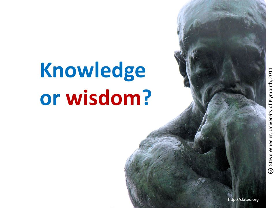 Knowledge or wisdom? http://slated.org Steve Wheeler, University of Plymouth, 2011