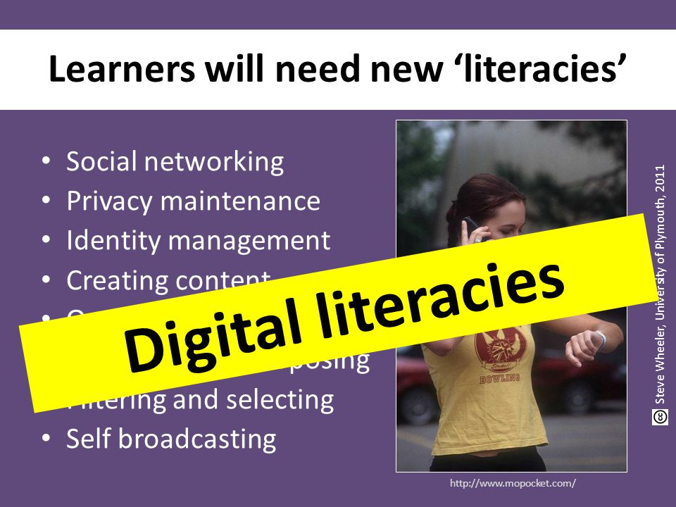 Learners will need new 'literacies' Social networking Privacy maintenance Identity management Creating content Organising content Reusing and repurposing Filtering and selecting Self broadcasting http://www.mopocket.com/ Steve Wheeler, University of Plymouth, 2011 Digital literacies
