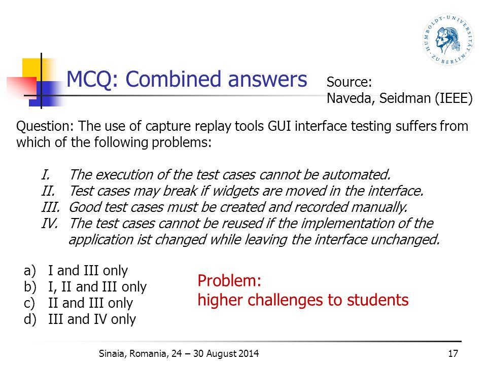 MCQ: Combined answers 17 Question: The use of capture replay tools GUI interface testing suffers from which of the following problems: I.The execution of the test cases cannot be automated.