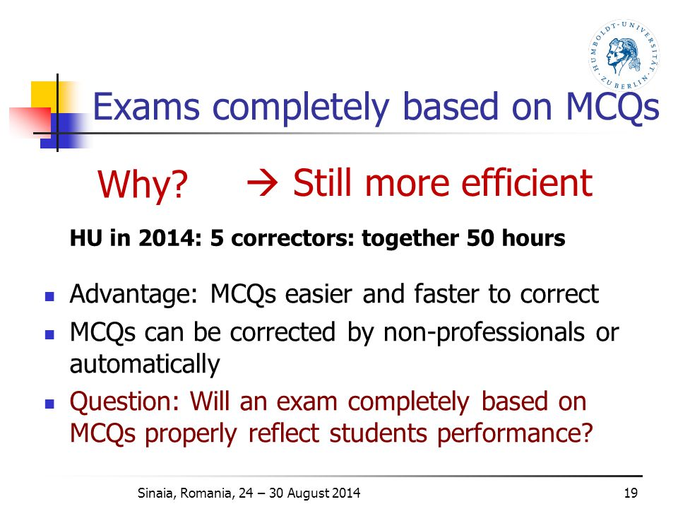 Exams completely based on MCQs Advantage: MCQs easier and faster to correct MCQs can be corrected by non-professionals or automatically Question: Will an exam completely based on MCQs properly reflect students performance.