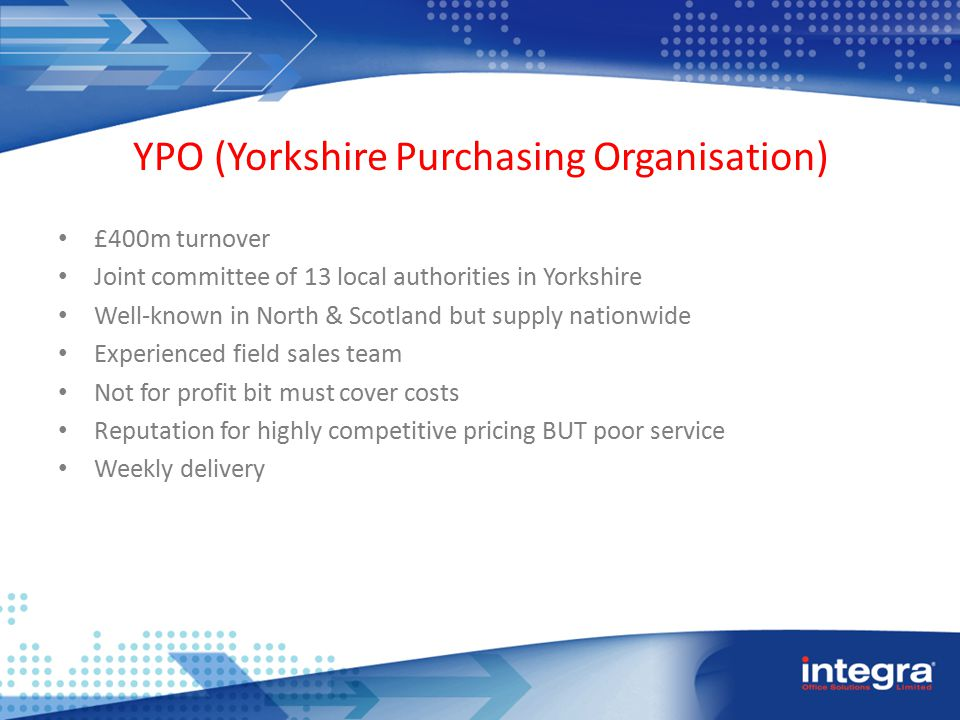 YPO (Yorkshire Purchasing Organisation) £400m turnover Joint committee of 13 local authorities in Yorkshire Well-known in North & Scotland but supply nationwide Experienced field sales team Not for profit bit must cover costs Reputation for highly competitive pricing BUT poor service Weekly delivery
