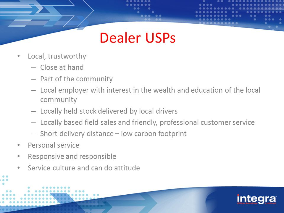 Dealer USPs Local, trustworthy – Close at hand – Part of the community – Local employer with interest in the wealth and education of the local community – Locally held stock delivered by local drivers – Locally based field sales and friendly, professional customer service – Short delivery distance – low carbon footprint Personal service Responsive and responsible Service culture and can do attitude