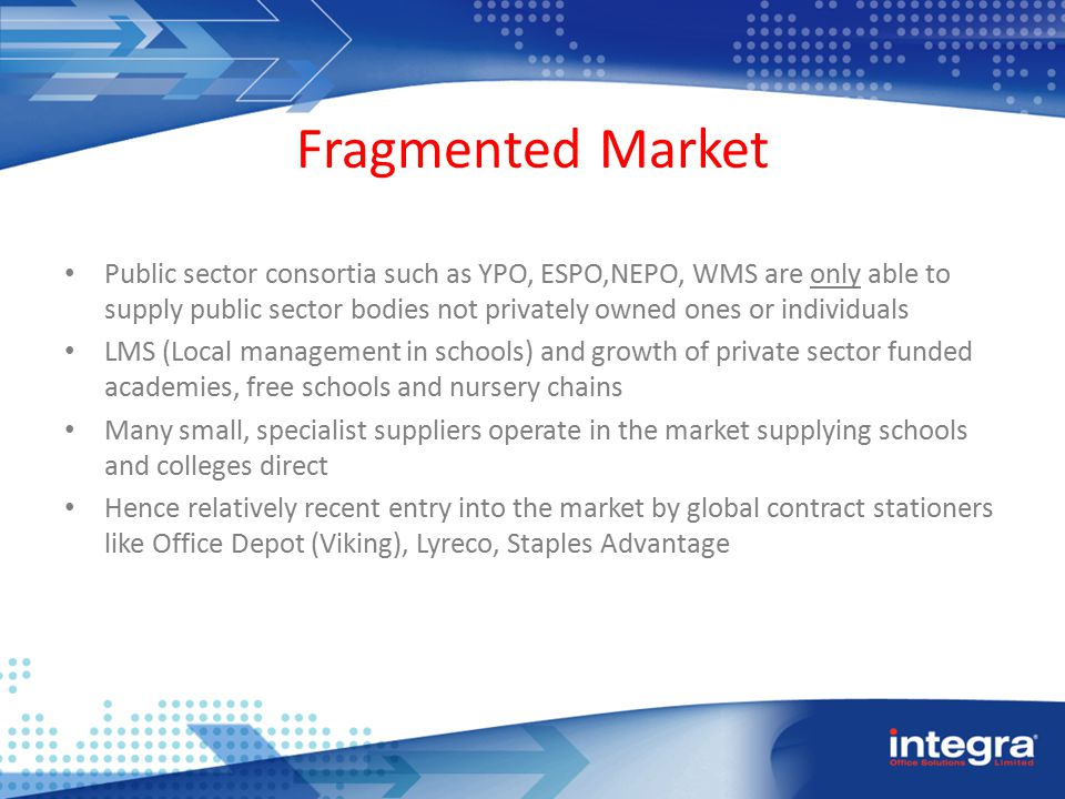 Fragmented Market Public sector consortia such as YPO, ESPO,NEPO, WMS are only able to supply public sector bodies not privately owned ones or individuals LMS (Local management in schools) and growth of private sector funded academies, free schools and nursery chains Many small, specialist suppliers operate in the market supplying schools and colleges direct Hence relatively recent entry into the market by global contract stationers like Office Depot (Viking), Lyreco, Staples Advantage