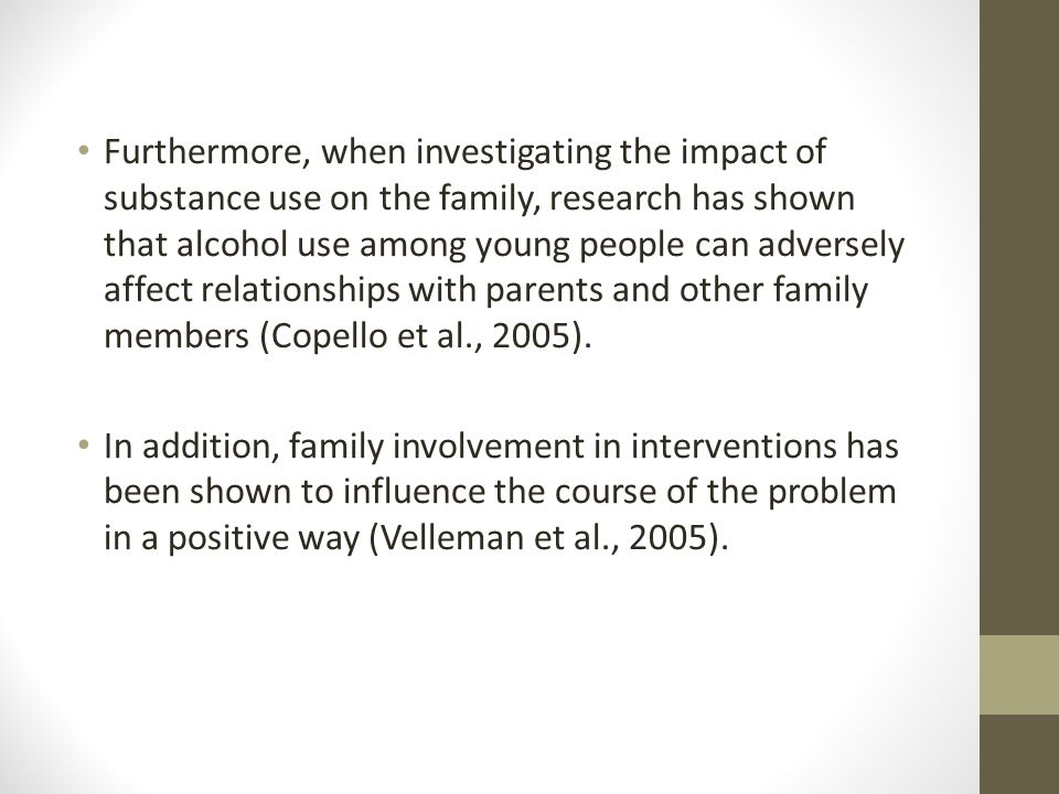 Furthermore, when investigating the impact of substance use on the family, research has shown that alcohol use among young people can adversely affect relationships with parents and other family members (Copello et al., 2005).