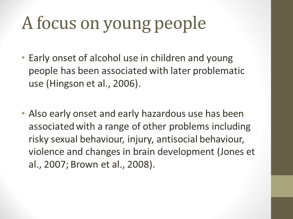 Early onset of alcohol use in children and young people has been associated with later problematic use (Hingson et al., 2006).
