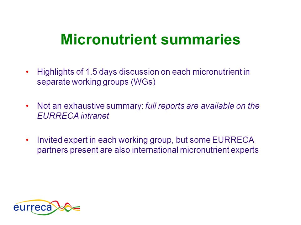 Micronutrient summaries Highlights of 1.5 days discussion on each micronutrient in separate working groups (WGs) Not an exhaustive summary: full repor