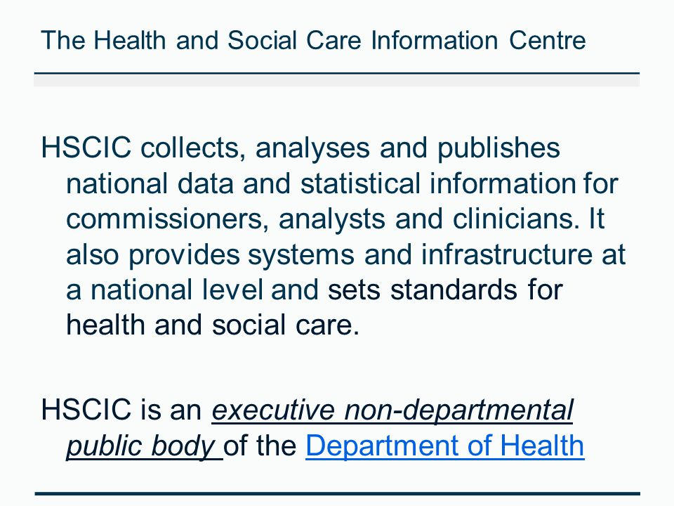 The Health and Social Care Information Centre HSCIC collects, analyses and publishes national data and statistical information for commissioners, anal