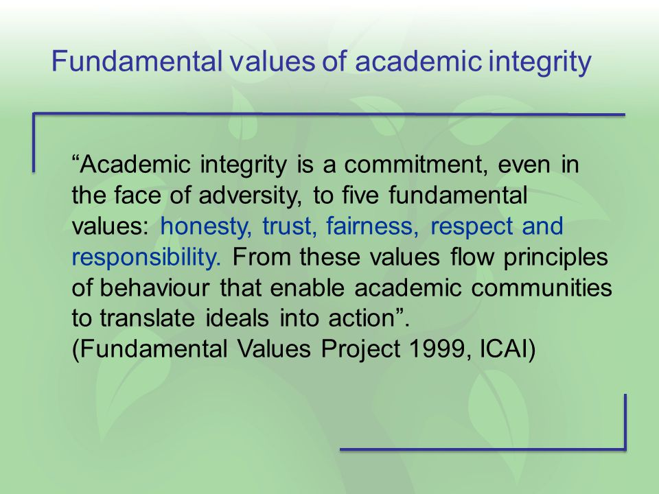 "Fundamental values of academic integrity ""Academic integrity is a commitment, even in the face of adversity, to five fundamental values: honesty, trus"