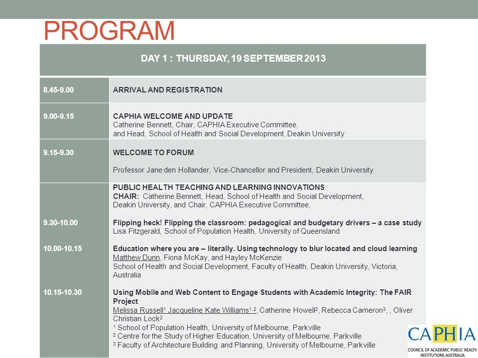 PROGRAM DAY 1 : THURSDAY, 19 SEPTEMBER 2013 8.45-9.00 ARRIVAL AND REGISTRATION 9.00-9.15 CAPHIA WELCOME AND UPDATE Catherine Bennett, Chair, CAPHIA Executive Committee, and Head, School of Health and Social Development, Deakin University 9.15-9.30 WELCOME TO FORUM Professor Jane den Hollander, Vice-Chancellor and President, Deakin University 9.30-10.00 10.00-10.15 10.15-10.30 PUBLIC HEALTH TEACHING AND LEARNING INNOVATIONS CHAIR: Catherine Bennett, Head, School of Health and Social Development, Deakin University, and Chair, CAPHIA Executive Committee, Flipping heck.