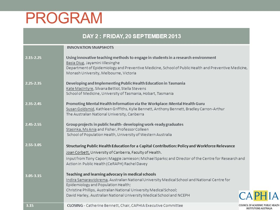PROGRAM DAY 2 : FRIDAY, 20 SEPTEMBER 2013 2.15-2.25 2.25-2.35 2.35-2.45 2.45-2.55 2.55-3.05 3.05-3.15 INNOVATION SNAPSHOTS Using innovative teaching methods to engage in students in a research environment Basia Diug, Jayamini Iillesinghe Department of Epidemiology and Preventive Medicine, School of Public Health and Preventive Medicine, Monash University, Melbourne, Victoria Developing and Implementing Public Health Education in Tasmania Kate MacIntyre, Silvana Bettiol, Stella Stevens School of Medicine, University of Tasmania, Hobart, Tasmania Promoting Mental Health Information via the Workplace: Mental Health Guru Susan Goldsmid, Kathleen Griffiths, Kylie Bennett, Anthony Bennett, Bradley Carron-Arthur The Australian National University, Canberra Group projects in public health- developing work-ready graduates Stasinka, Ms Ania and Fisher, Professor Colleen School of Population Health, University of Western Australia Structuring Public Health Education for a Capital Contribution: Policy and Workforce Relevance Joan Corbett, University of Canberra, Faculty of Health.