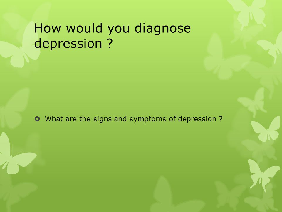 How would you diagnose depression  What are the signs and symptoms of depression