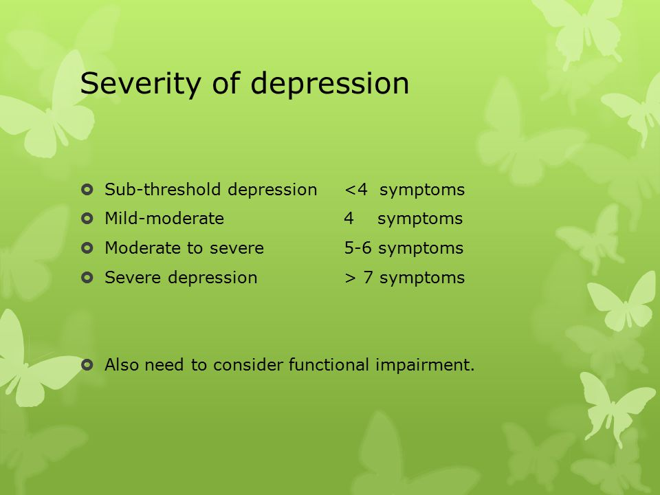 Severity of depression  Sub-threshold depression<4 symptoms  Mild-moderate4 symptoms  Moderate to severe 5-6 symptoms  Severe depression > 7 symptoms  Also need to consider functional impairment.