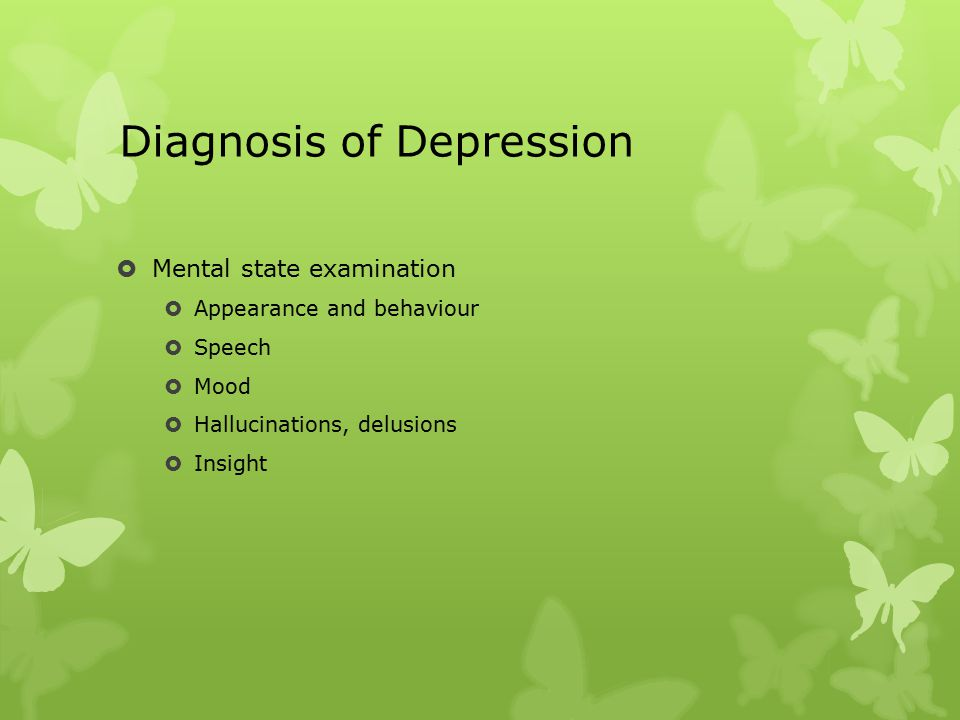 Diagnosis of Depression  Mental state examination  Appearance and behaviour  Speech  Mood  Hallucinations, delusions  Insight