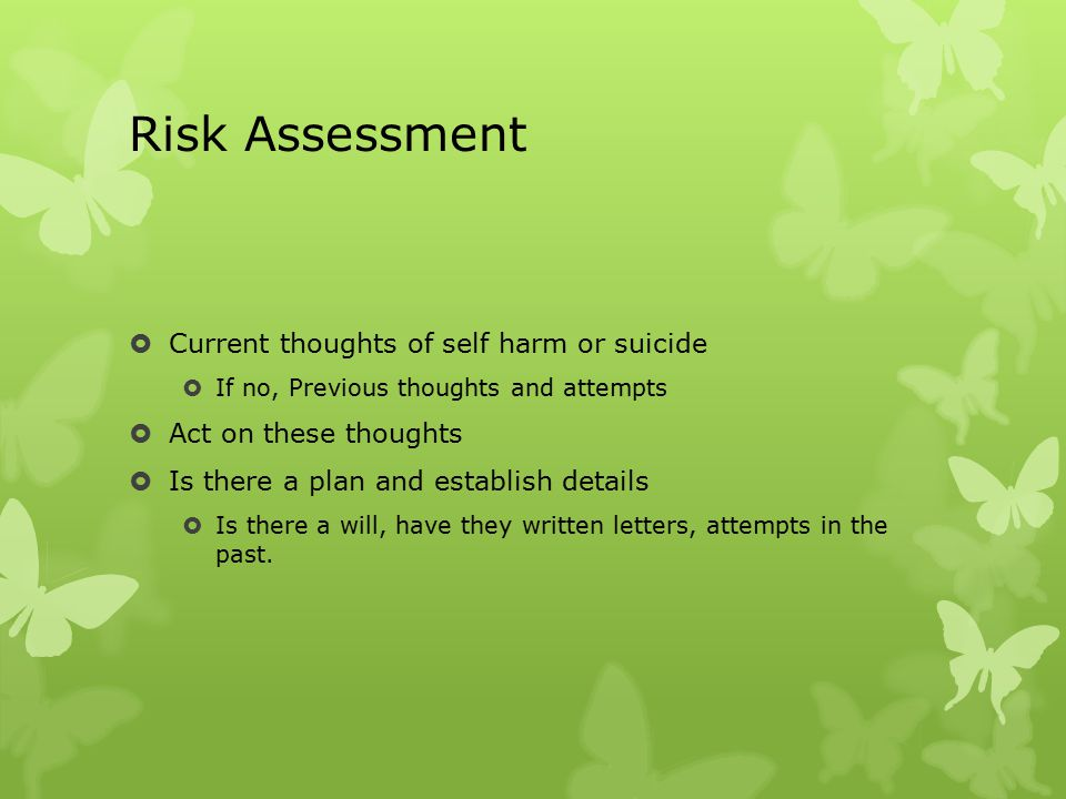 Risk Assessment  Current thoughts of self harm or suicide  If no, Previous thoughts and attempts  Act on these thoughts  Is there a plan and establish details  Is there a will, have they written letters, attempts in the past.