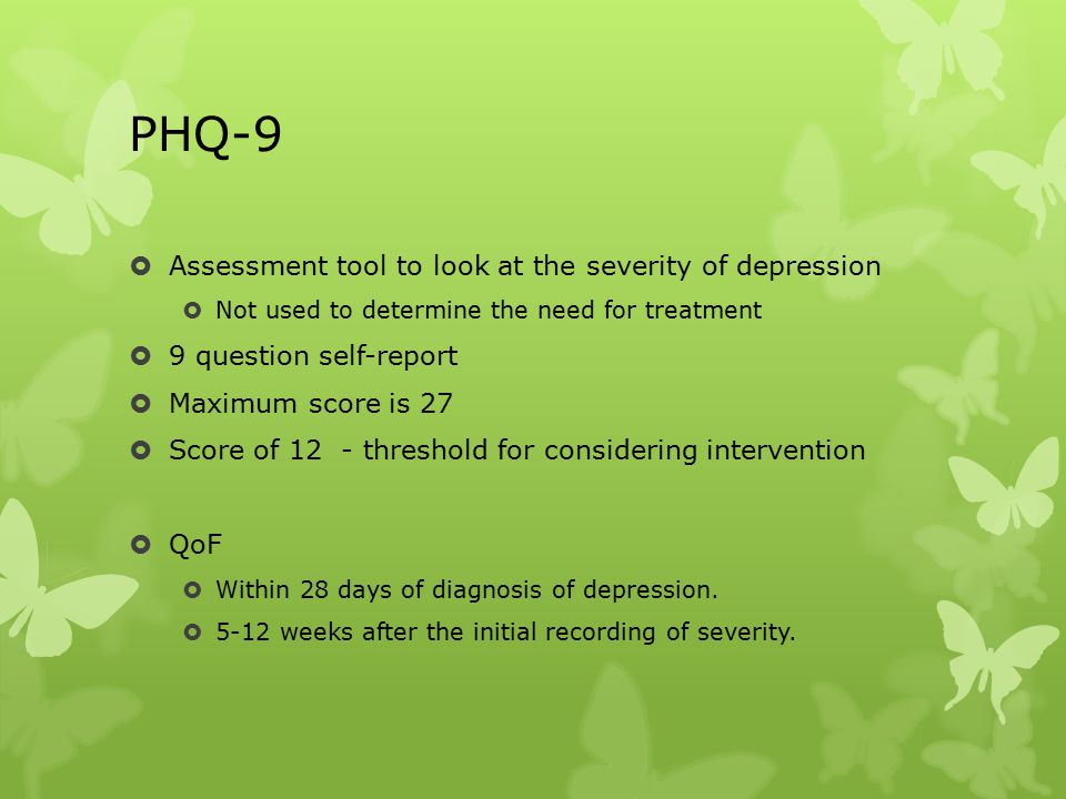 PHQ-9  Assessment tool to look at the severity of depression  Not used to determine the need for treatment  9 question self-report  Maximum score is 27  Score of 12 - threshold for considering intervention  QoF  Within 28 days of diagnosis of depression.