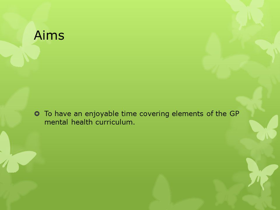 Aims  To have an enjoyable time covering elements of the GP mental health curriculum.