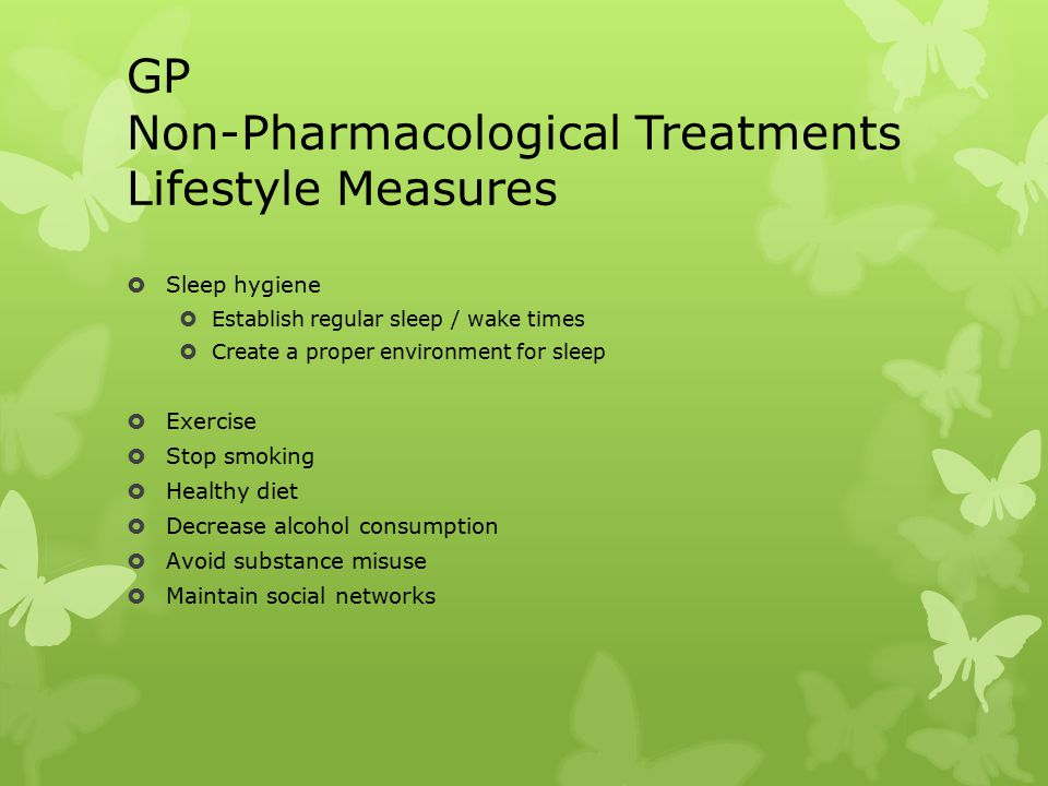 GP Non-Pharmacological Treatments Lifestyle Measures  Sleep hygiene  Establish regular sleep / wake times  Create a proper environment for sleep  Exercise  Stop smoking  Healthy diet  Decrease alcohol consumption  Avoid substance misuse  Maintain social networks