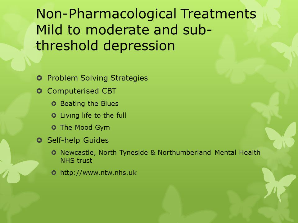 Non-Pharmacological Treatments Mild to moderate and sub- threshold depression  Problem Solving Strategies  Computerised CBT  Beating the Blues  Living life to the full  The Mood Gym  Self-help Guides  Newcastle, North Tyneside & Northumberland Mental Health NHS trust  http://www.ntw.nhs.uk