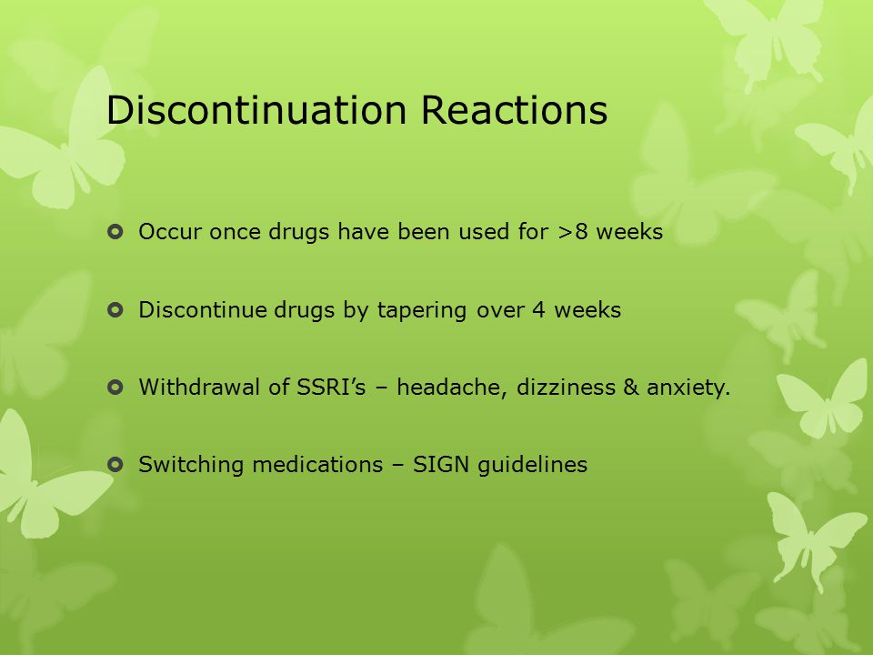 Discontinuation Reactions  Occur once drugs have been used for >8 weeks  Discontinue drugs by tapering over 4 weeks  Withdrawal of SSRI's – headache, dizziness & anxiety.