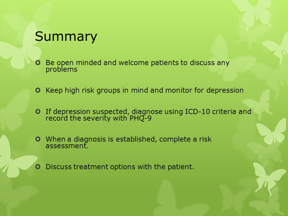 Summary  Be open minded and welcome patients to discuss any problems  Keep high risk groups in mind and monitor for depression  If depression suspected, diagnose using ICD-10 criteria and record the severity with PHQ-9  When a diagnosis is established, complete a risk assessment.