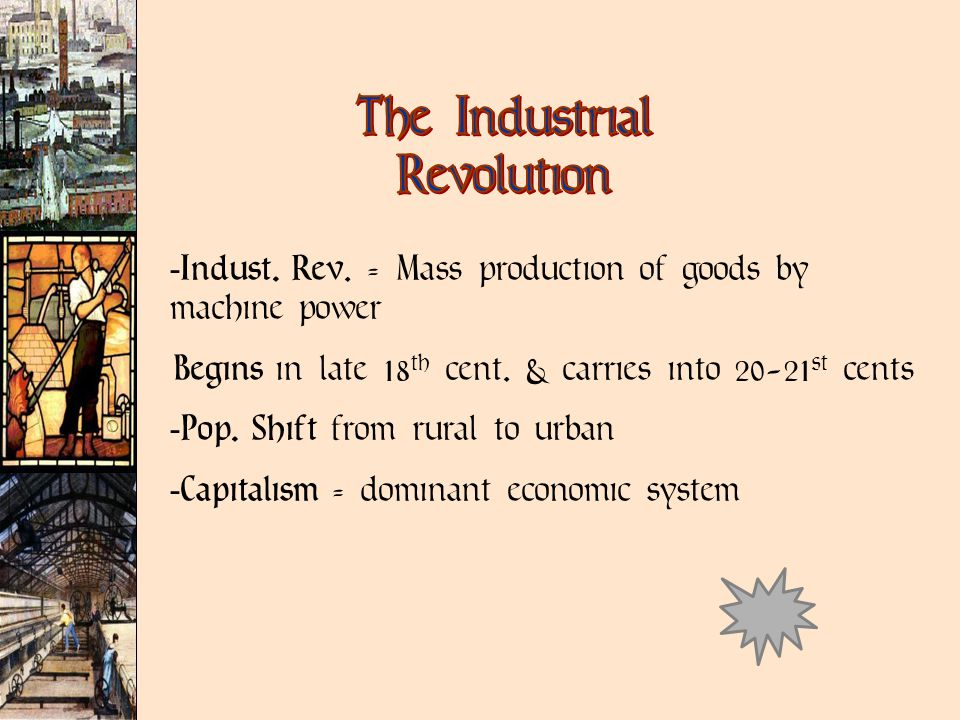 Indust. Rev. = Mass production of goods by machine power Begins in late 18 th cent.