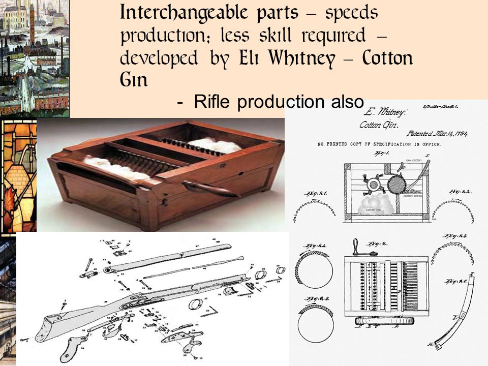 Interchangeable parts – speeds production; less skill required – developed by Eli Whitney – Cotton Gin - Rifle production also