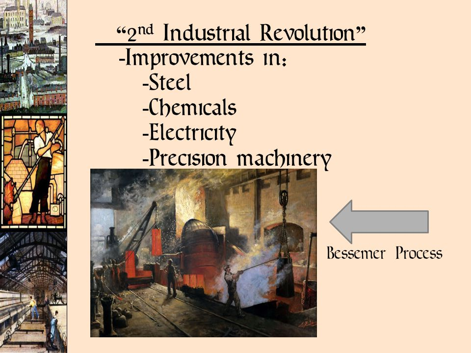 2 nd Industrial Revolution  Improvements in:  Steel  Chemicals  Electricity  Precision machinery Bessemer Process