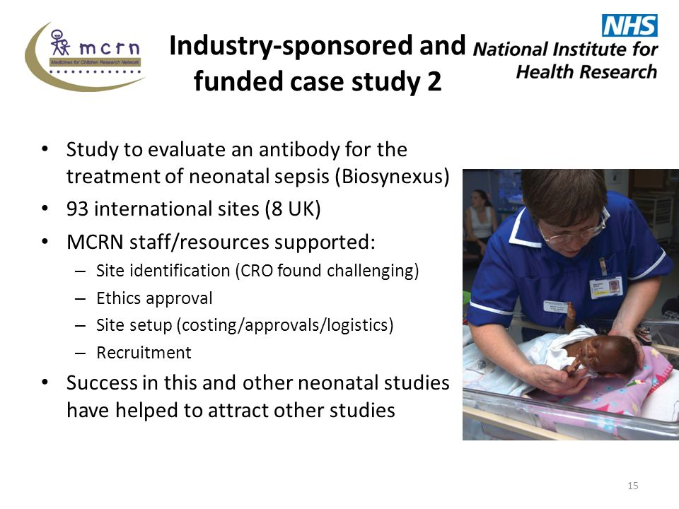 Industry-sponsored and funded case study 2 Study to evaluate an antibody for the treatment of neonatal sepsis (Biosynexus) 93 international sites (8 UK) MCRN staff/resources supported: – Site identification (CRO found challenging) – Ethics approval – Site setup (costing/approvals/logistics) – Recruitment Success in this and other neonatal studies have helped to attract other studies 15