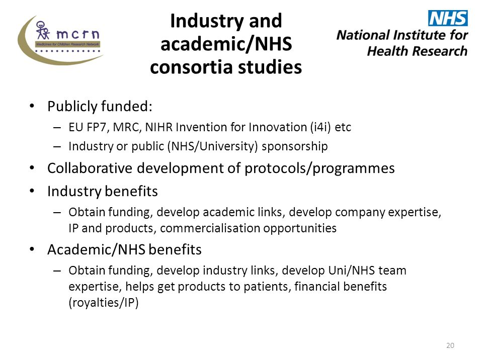 Industry and academic/NHS consortia studies Publicly funded: – EU FP7, MRC, NIHR Invention for Innovation (i4i) etc – Industry or public (NHS/University) sponsorship Collaborative development of protocols/programmes Industry benefits – Obtain funding, develop academic links, develop company expertise, IP and products, commercialisation opportunities Academic/NHS benefits – Obtain funding, develop industry links, develop Uni/NHS team expertise, helps get products to patients, financial benefits (royalties/IP) 20
