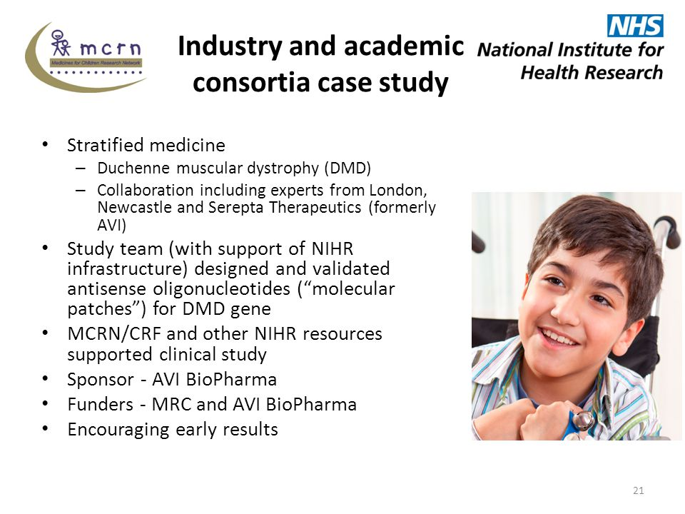 Industry and academic consortia case study Stratified medicine – Duchenne muscular dystrophy (DMD) – Collaboration including experts from London, Newcastle and Serepta Therapeutics (formerly AVI) Study team (with support of NIHR infrastructure) designed and validated antisense oligonucleotides ( molecular patches ) for DMD gene MCRN/CRF and other NIHR resources supported clinical study Sponsor - AVI BioPharma Funders - MRC and AVI BioPharma Encouraging early results 21