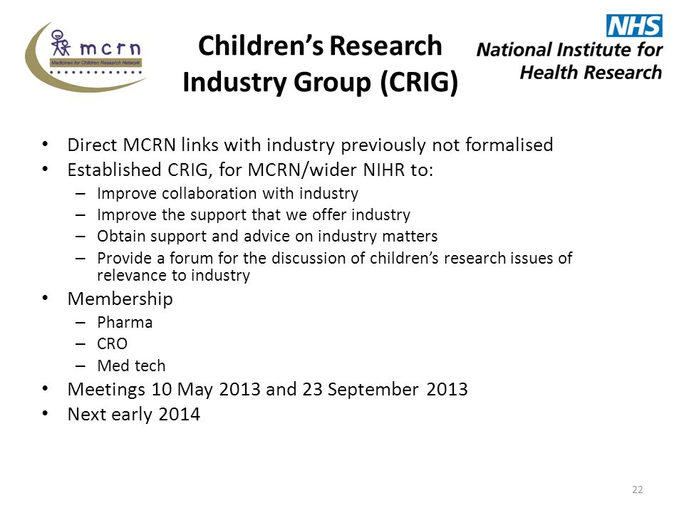 Children's Research Industry Group (CRIG) Direct MCRN links with industry previously not formalised Established CRIG, for MCRN/wider NIHR to: – Improve collaboration with industry – Improve the support that we offer industry – Obtain support and advice on industry matters – Provide a forum for the discussion of children's research issues of relevance to industry Membership – Pharma – CRO – Med tech Meetings 10 May 2013 and 23 September 2013 Next early 2014 22