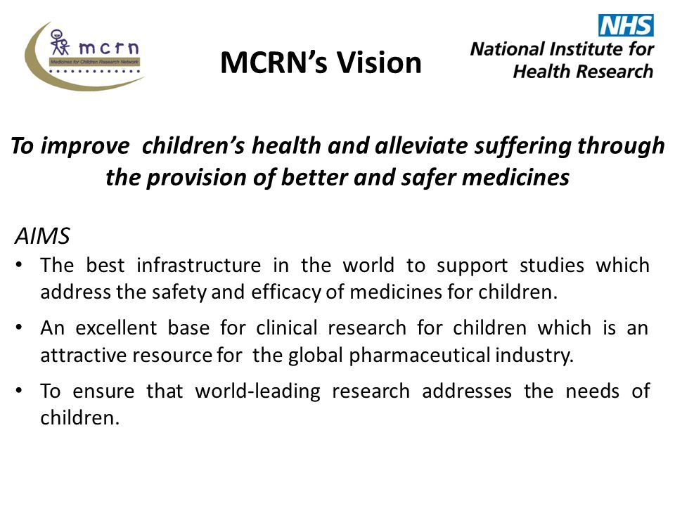 NIHR Medicines for Children Research Network Large network supporting randomized and other studies of medicines for children in NHS sites Work closely with Clinical Research Facilities (CRFs) etc Supporting: – All phases – All therapy areas (except oncology) Studies supported by MCRN – Industry-sponsored/funded – Publicly-sponsored, including Investigator-initiated (industry supported) Research (IIR) – Publicly-funded industry and academic/NHS consortia 5