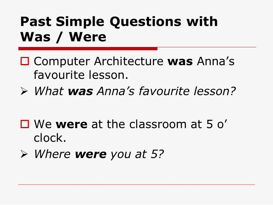 Past Simple Questions with Was / Were  Computer Architecture was Anna's favourite lesson.  What was Anna's favourite lesson?  We were at the classr