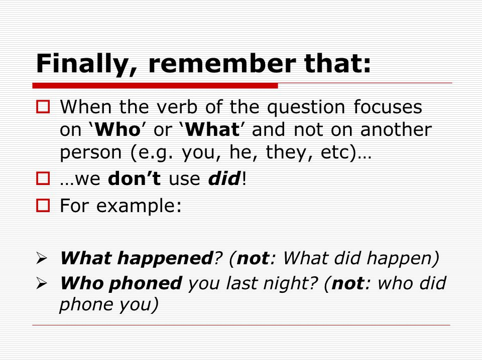 Finally, remember that:  When the verb of the question focuses on 'Who' or 'What' and not on another person (e.g. you, he, they, etc)…  …we don't us